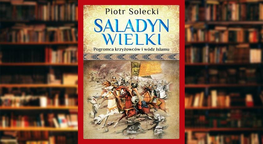 Saladyn Wielki. Pogromca krzyżowców i wódz islamu  - recenzja książki